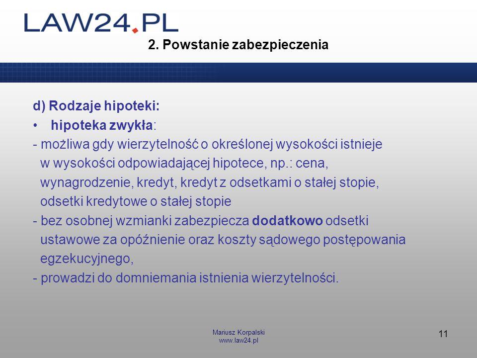 Mariusz Korpalski www.law24.pl 11 2. Powstanie zabezpieczenia d) Rodzaje hipoteki: hipoteka zwykła: - możliwa gdy wierzytelność o określonej wysokości