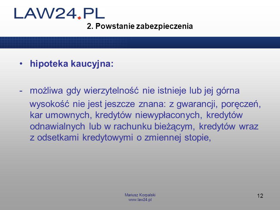 Mariusz Korpalski www.law24.pl 12 2. Powstanie zabezpieczenia hipoteka kaucyjna: -możliwa gdy wierzytelność nie istnieje lub jej górna wysokość nie je