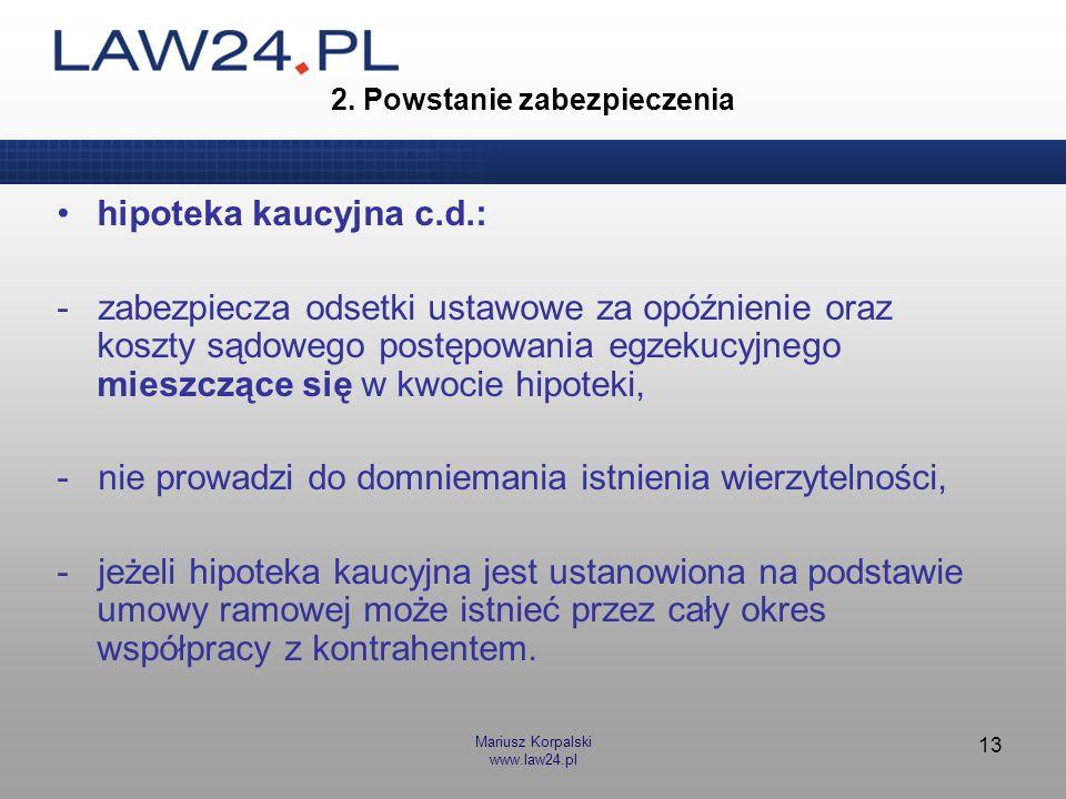 Mariusz Korpalski www.law24.pl 13 2. Powstanie zabezpieczenia hipoteka kaucyjna c.d.: - zabezpiecza odsetki ustawowe za opóźnienie oraz koszty sądoweg