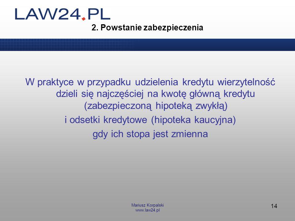 Mariusz Korpalski www.law24.pl 14 2. Powstanie zabezpieczenia W praktyce w przypadku udzielenia kredytu wierzytelność dzieli się najczęściej na kwotę