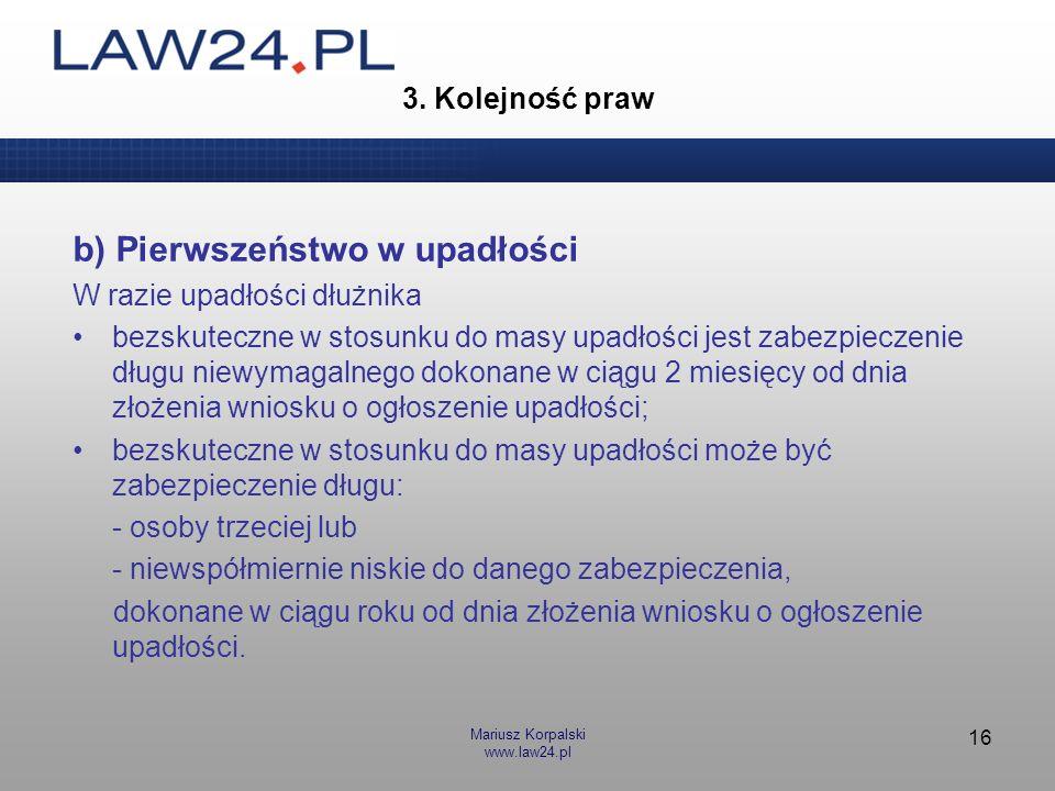 Mariusz Korpalski www.law24.pl 16 3. Kolejność praw b) Pierwszeństwo w upadłości W razie upadłości dłużnika bezskuteczne w stosunku do masy upadłości