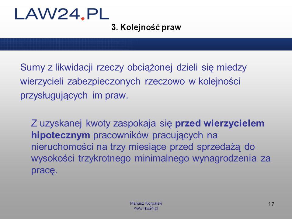 Mariusz Korpalski www.law24.pl 17 3. Kolejność praw Sumy z likwidacji rzeczy obciążonej dzieli się miedzy wierzycieli zabezpieczonych rzeczowo w kolej