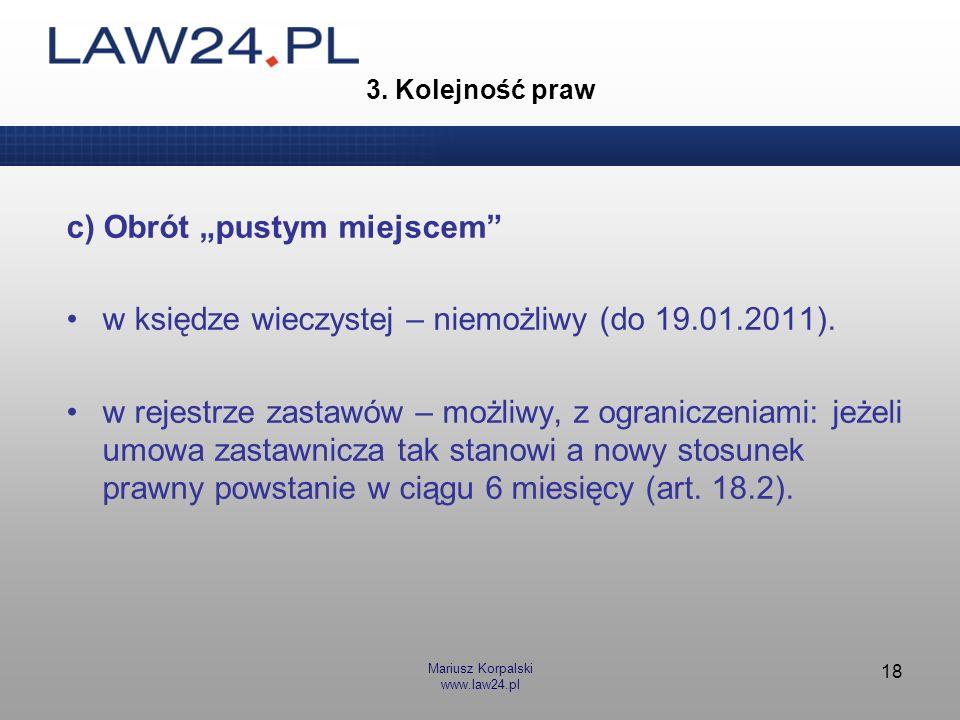 Mariusz Korpalski www.law24.pl 18 3. Kolejność praw c) Obrót pustym miejscem w księdze wieczystej – niemożliwy (do 19.01.2011). w rejestrze zastawów –
