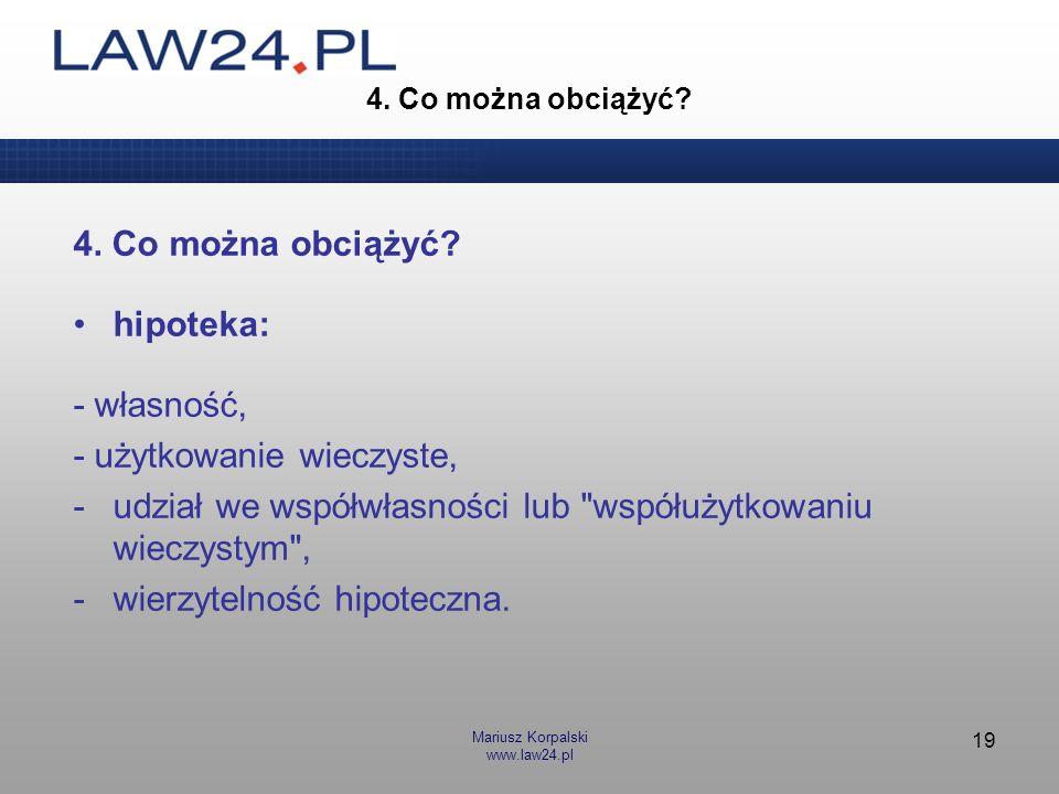 Mariusz Korpalski www.law24.pl 19 4. Co można obciążyć? hipoteka: - własność, - użytkowanie wieczyste, -udział we współwłasności lub