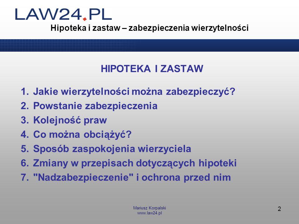 Mariusz Korpalski www.law24.pl 2 Hipoteka i zastaw – zabezpieczenia wierzytelności HIPOTEKA I ZASTAW 1.Jakie wierzytelności można zabezpieczyć? 2.Pows