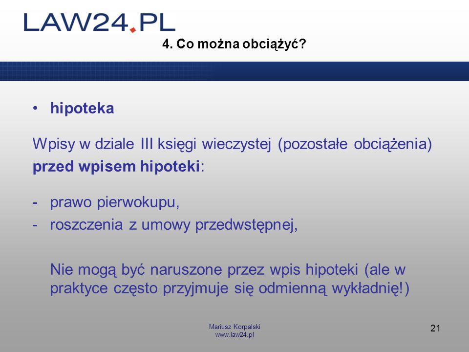 Mariusz Korpalski www.law24.pl 21 4. Co można obciążyć? hipoteka Wpisy w dziale III księgi wieczystej (pozostałe obciążenia) przed wpisem hipoteki: -