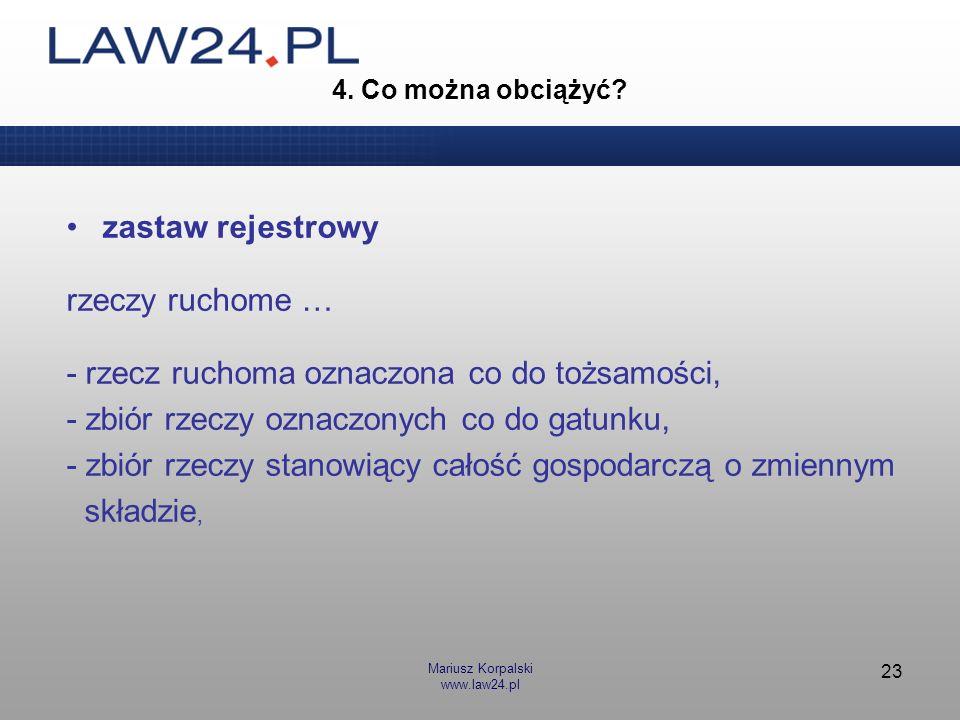 Mariusz Korpalski www.law24.pl 23 4. Co można obciążyć? zastaw rejestrowy rzeczy ruchome … - rzecz ruchoma oznaczona co do tożsamości, - zbiór rzeczy