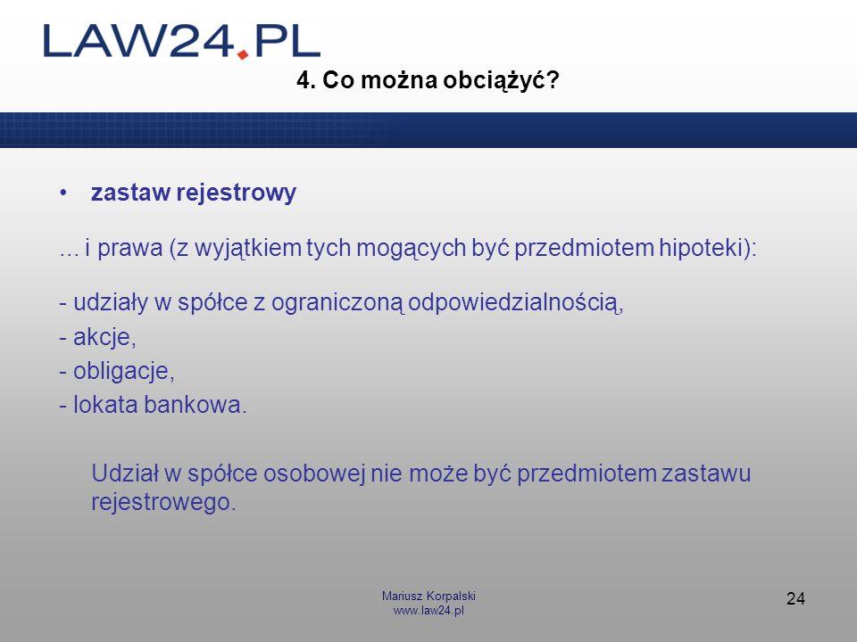Mariusz Korpalski www.law24.pl 24 4. Co można obciążyć? zastaw rejestrowy... i prawa (z wyjątkiem tych mogących być przedmiotem hipoteki): - udziały w