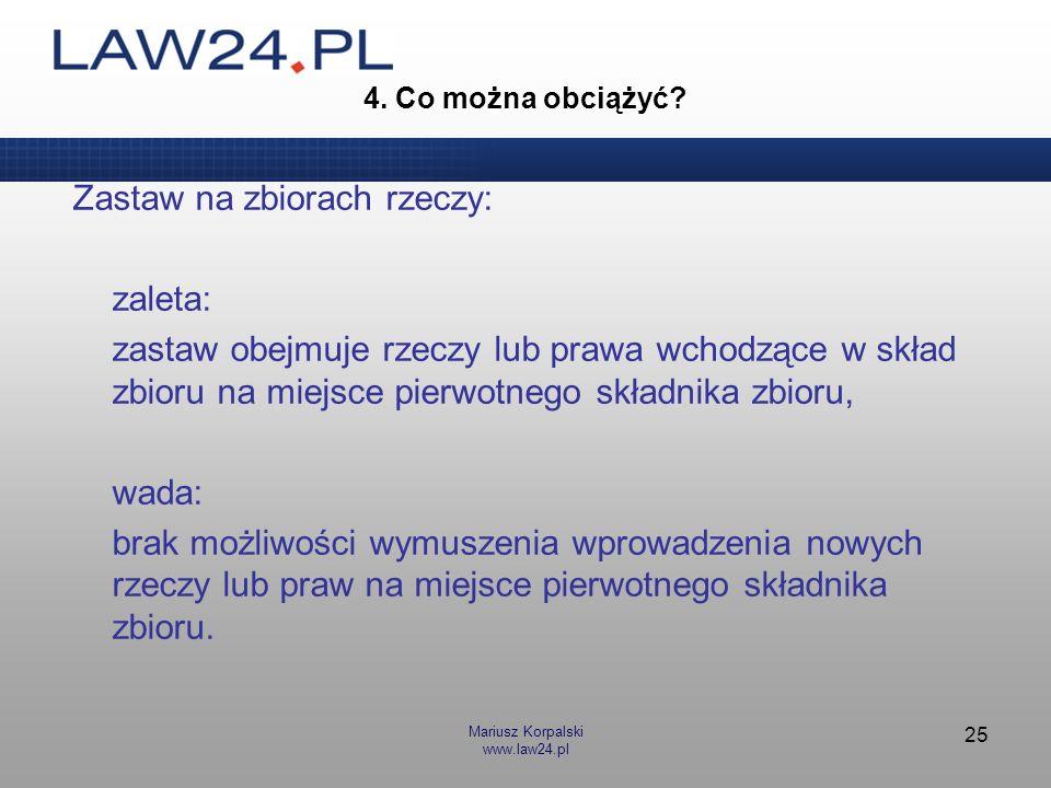 Mariusz Korpalski www.law24.pl 25 4. Co można obciążyć? Zastaw na zbiorach rzeczy: zaleta: zastaw obejmuje rzeczy lub prawa wchodzące w skład zbioru n