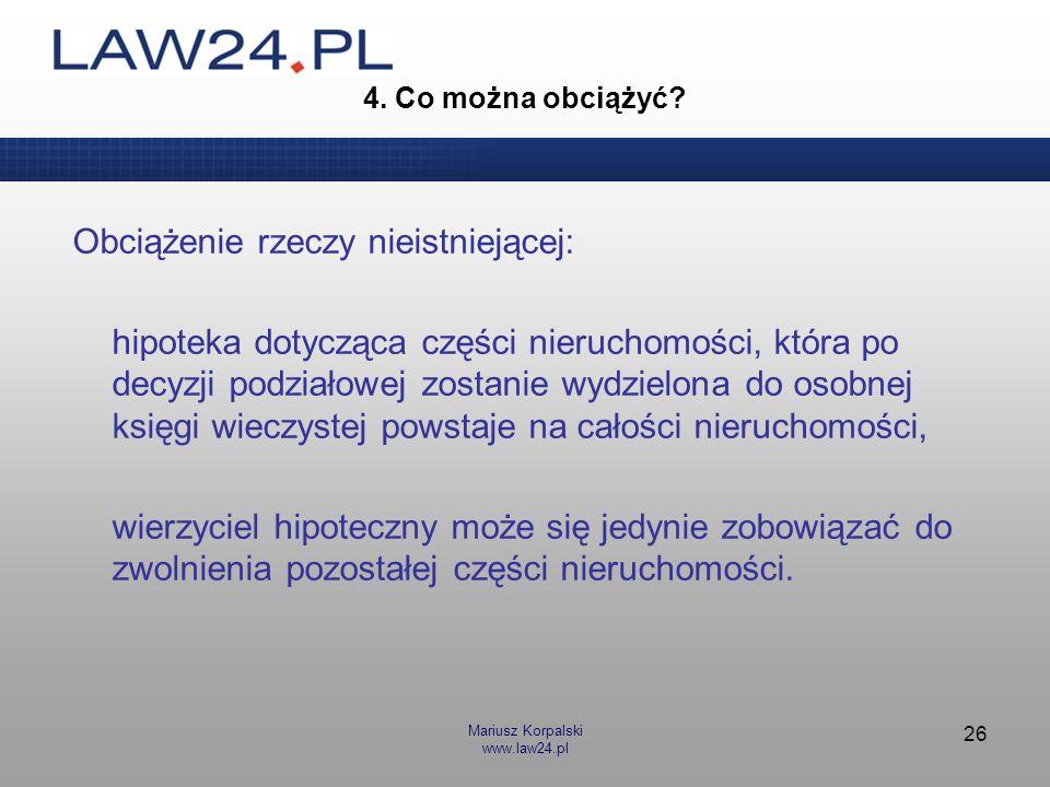 Mariusz Korpalski www.law24.pl 26 4. Co można obciążyć? Obciążenie rzeczy nieistniejącej: hipoteka dotycząca części nieruchomości, która po decyzji po