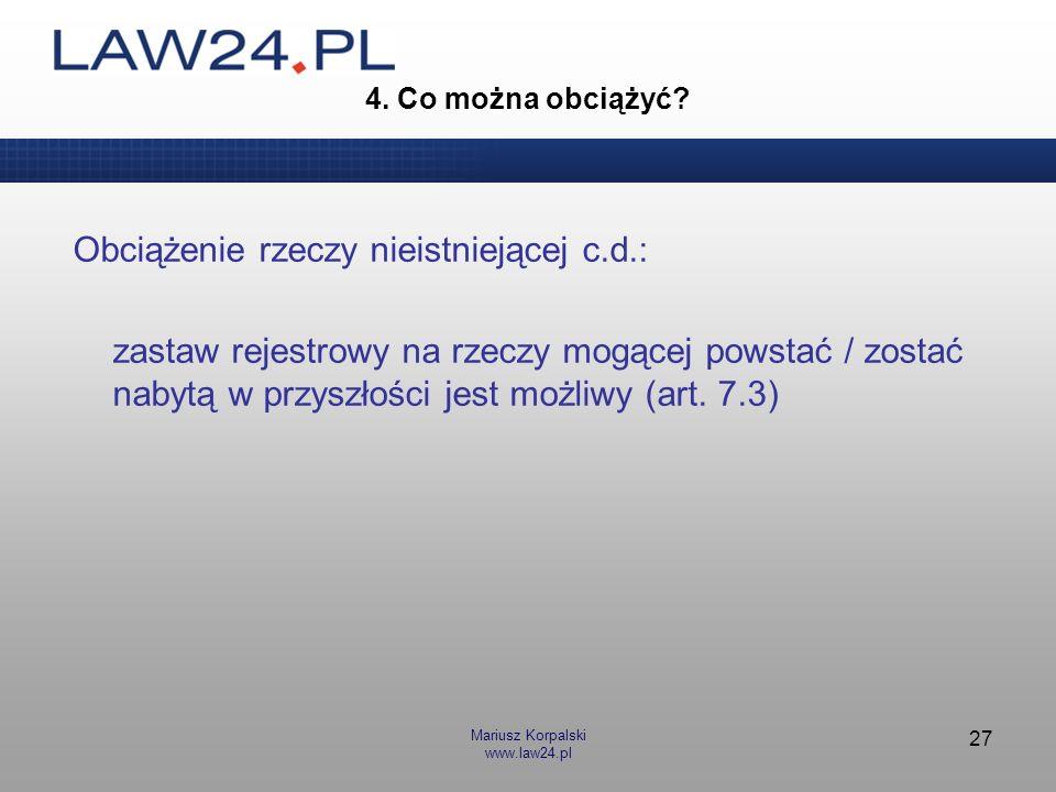 Mariusz Korpalski www.law24.pl 27 4. Co można obciążyć? Obciążenie rzeczy nieistniejącej c.d.: zastaw rejestrowy na rzeczy mogącej powstać / zostać na