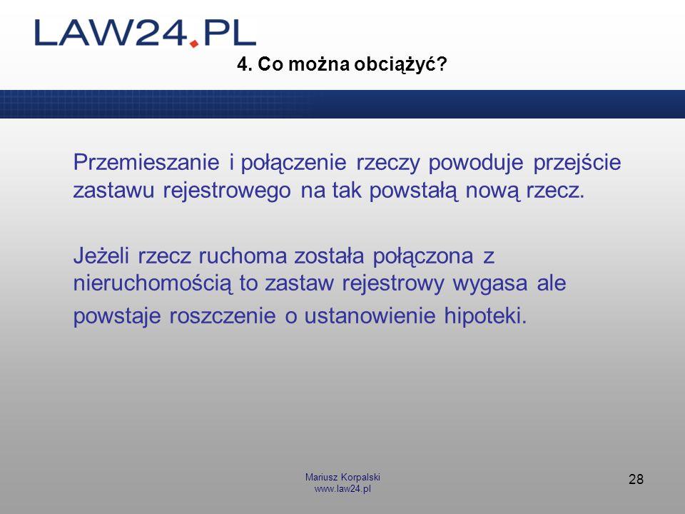 Mariusz Korpalski www.law24.pl 28 4. Co można obciążyć? Przemieszanie i połączenie rzeczy powoduje przejście zastawu rejestrowego na tak powstałą nową