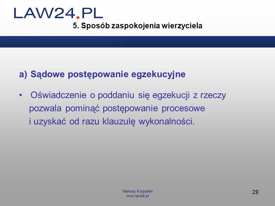 Mariusz Korpalski www.law24.pl 29 5. Sposób zaspokojenia wierzyciela a)Sądowe postępowanie egzekucyjne Oświadczenie o poddaniu się egzekucji z rzeczy