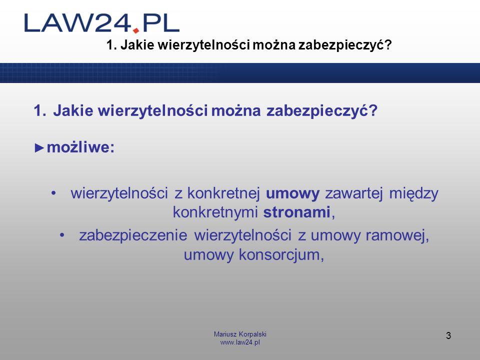 Mariusz Korpalski www.law24.pl 3 1. Jakie wierzytelności można zabezpieczyć? możliwe: wierzytelności z konkretnej umowy zawartej między konkretnymi st