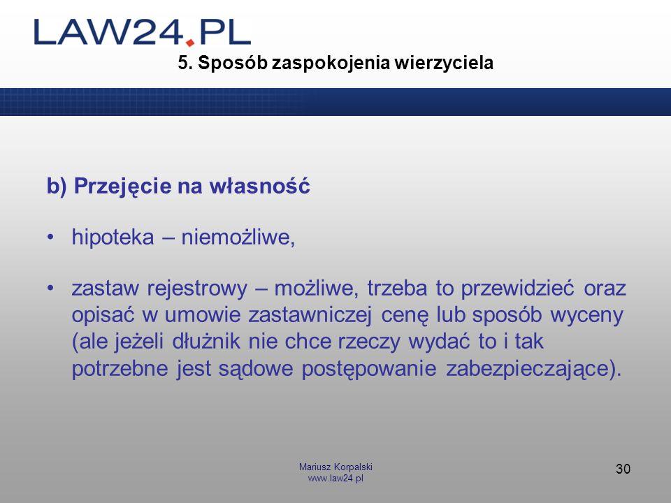 Mariusz Korpalski www.law24.pl 30 5. Sposób zaspokojenia wierzyciela b) Przejęcie na własność hipoteka – niemożliwe, zastaw rejestrowy – możliwe, trze