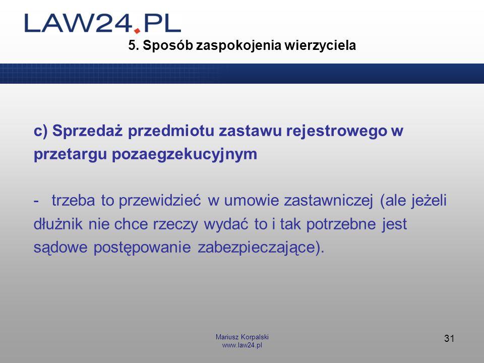 Mariusz Korpalski www.law24.pl 31 5. Sposób zaspokojenia wierzyciela c) Sprzedaż przedmiotu zastawu rejestrowego w przetargu pozaegzekucyjnym -trzeba
