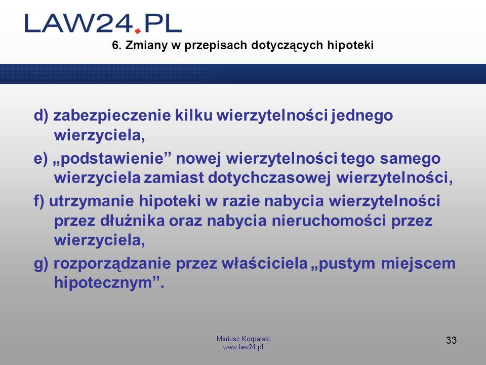 Mariusz Korpalski www.law24.pl 33 6. Zmiany w przepisach dotyczących hipoteki d) zabezpieczenie kilku wierzytelności jednego wierzyciela, e) podstawie