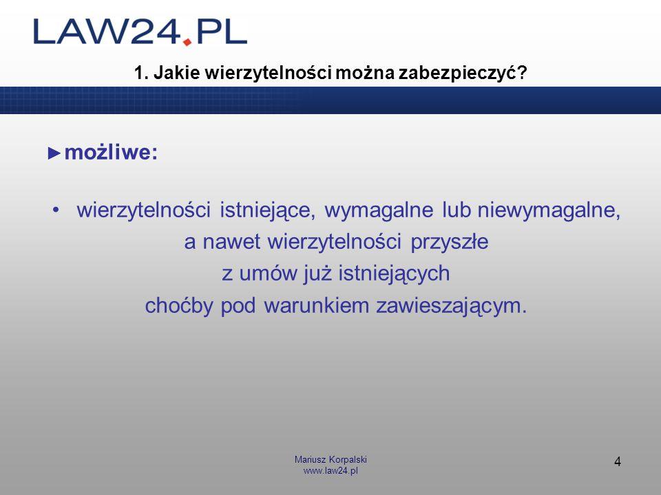 Mariusz Korpalski www.law24.pl 4 1. Jakie wierzytelności można zabezpieczyć? możliwe: wierzytelności istniejące, wymagalne lub niewymagalne, a nawet w