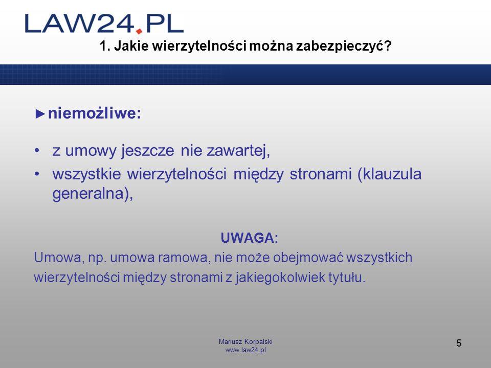 Mariusz Korpalski www.law24.pl 5 1. Jakie wierzytelności można zabezpieczyć? niemożliwe: z umowy jeszcze nie zawartej, wszystkie wierzytelności między