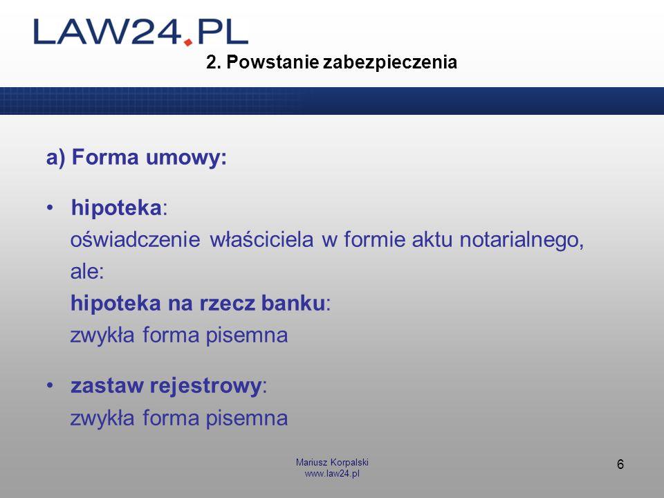 Mariusz Korpalski www.law24.pl 6 2. Powstanie zabezpieczenia a) Forma umowy: hipoteka: oświadczenie właściciela w formie aktu notarialnego, ale: hipot