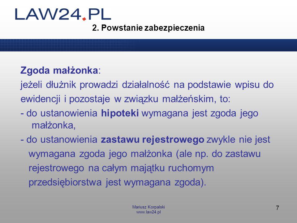 Mariusz Korpalski www.law24.pl 7 2. Powstanie zabezpieczenia Zgoda małżonka: jeżeli dłużnik prowadzi działalność na podstawie wpisu do ewidencji i poz