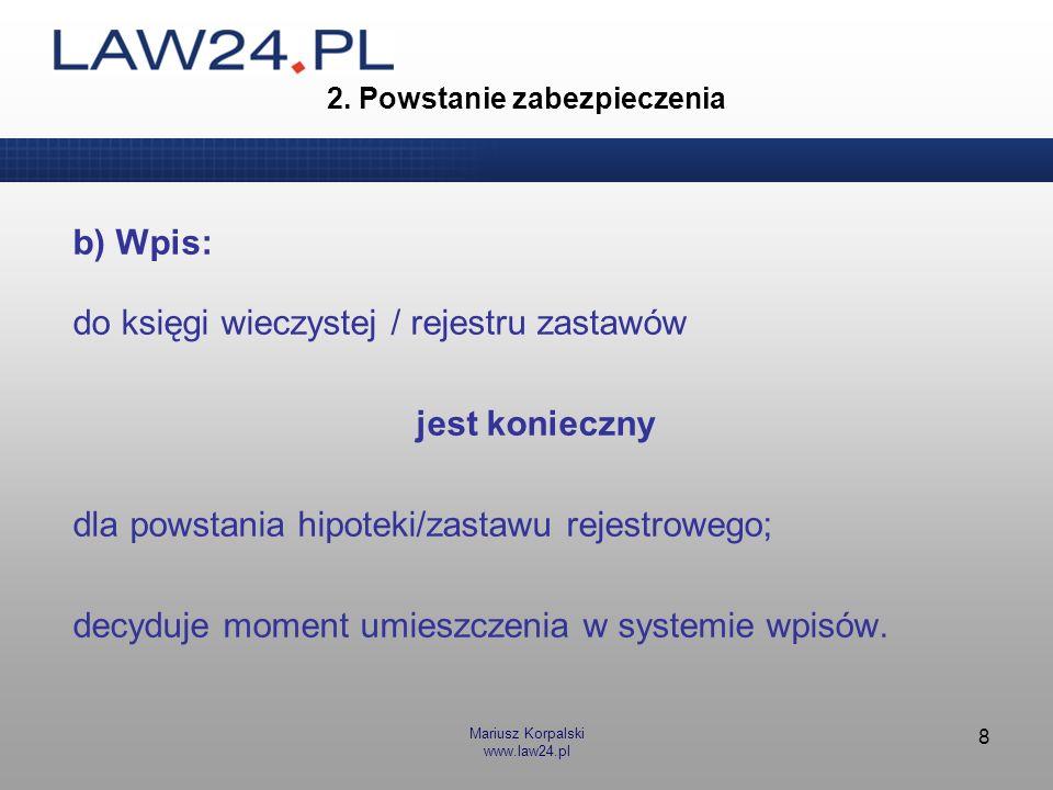 Mariusz Korpalski www.law24.pl 8 2. Powstanie zabezpieczenia b) Wpis: do księgi wieczystej / rejestru zastawów jest konieczny dla powstania hipoteki/z