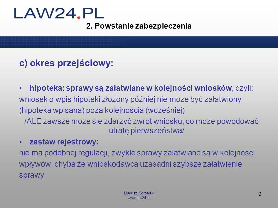 Mariusz Korpalski www.law24.pl 9 2. Powstanie zabezpieczenia c) okres przejściowy: hipoteka: sprawy są załatwiane w kolejności wniosków, czyli: wniose