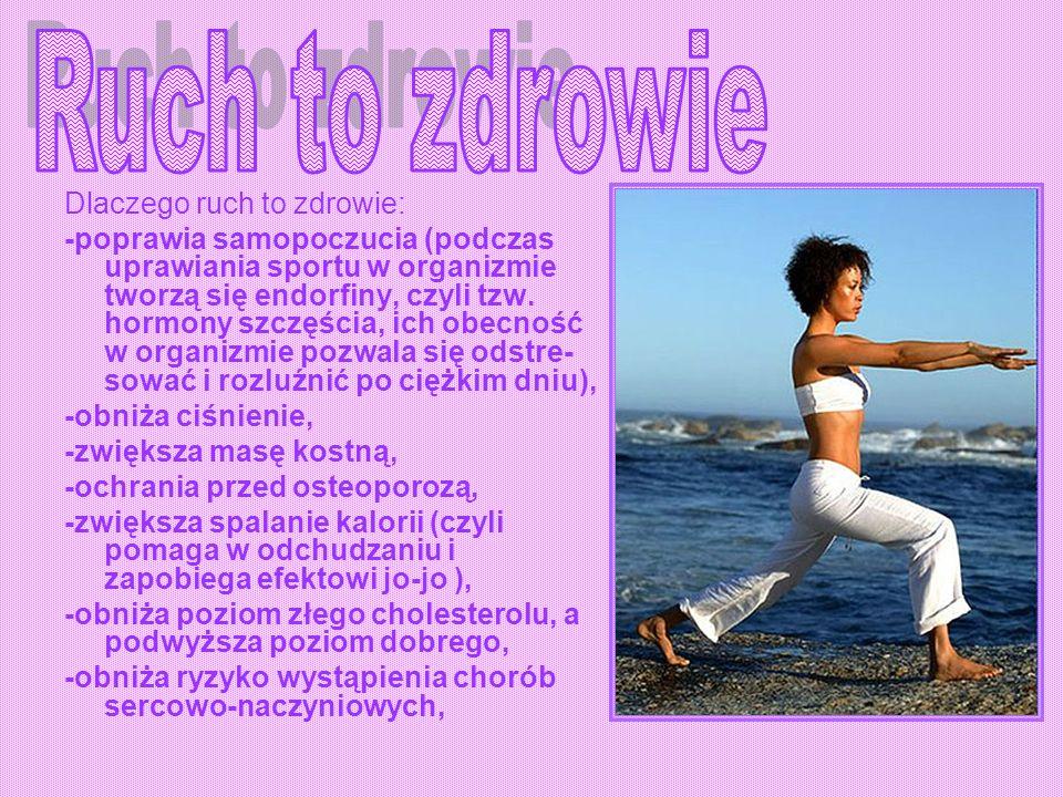 Dlaczego ruch to zdrowie: -poprawia samopoczucia (podczas uprawiania sportu w organizmie tworzą się endorfiny, czyli tzw. hormony szczęścia, ich obecn
