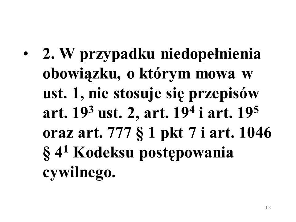 12 2. W przypadku niedopełnienia obowiązku, o którym mowa w ust. 1, nie stosuje się przepisów art. 19 3 ust. 2, art. 19 4 i art. 19 5 oraz art. 777 §