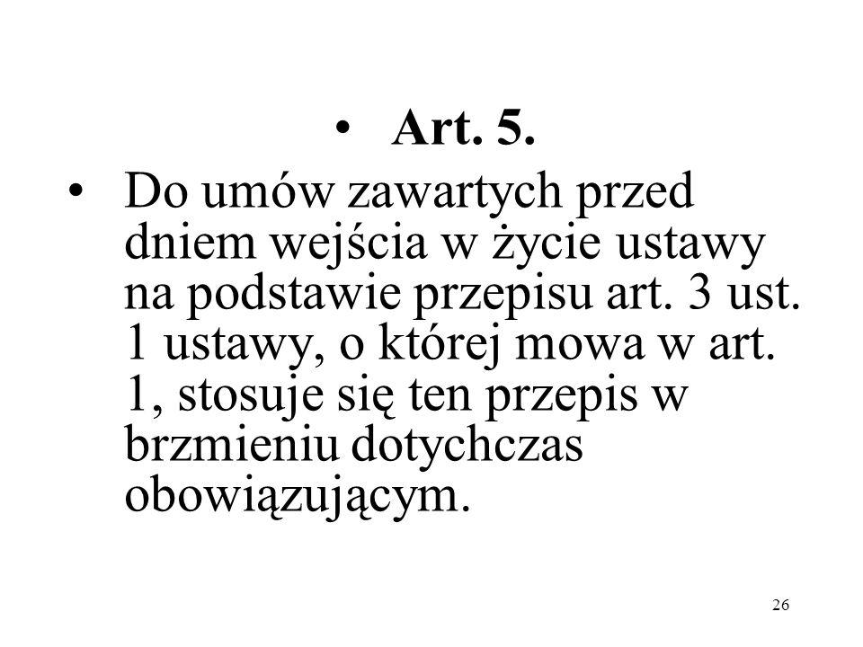 26 Art. 5. Do umów zawartych przed dniem wejścia w życie ustawy na podstawie przepisu art. 3 ust. 1 ustawy, o której mowa w art. 1, stosuje się ten pr