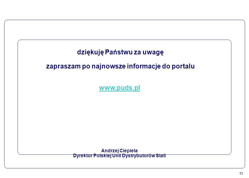13 dziękuję Państwu za uwagę zapraszam po najnowsze informacje do portalu www.puds.pl Andrzej Ciepiela Dyrektor Polskiej Unii Dystrybutorów Stali