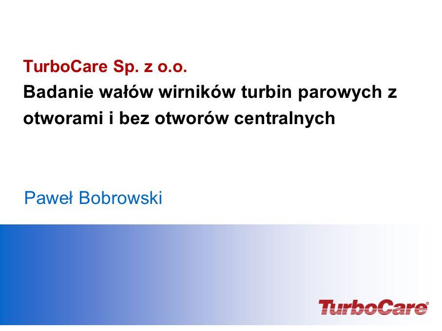TurboCare Sp. z o.o. Badanie wałów wirników turbin parowych z otworami i bez otworów centralnych Paweł Bobrowski