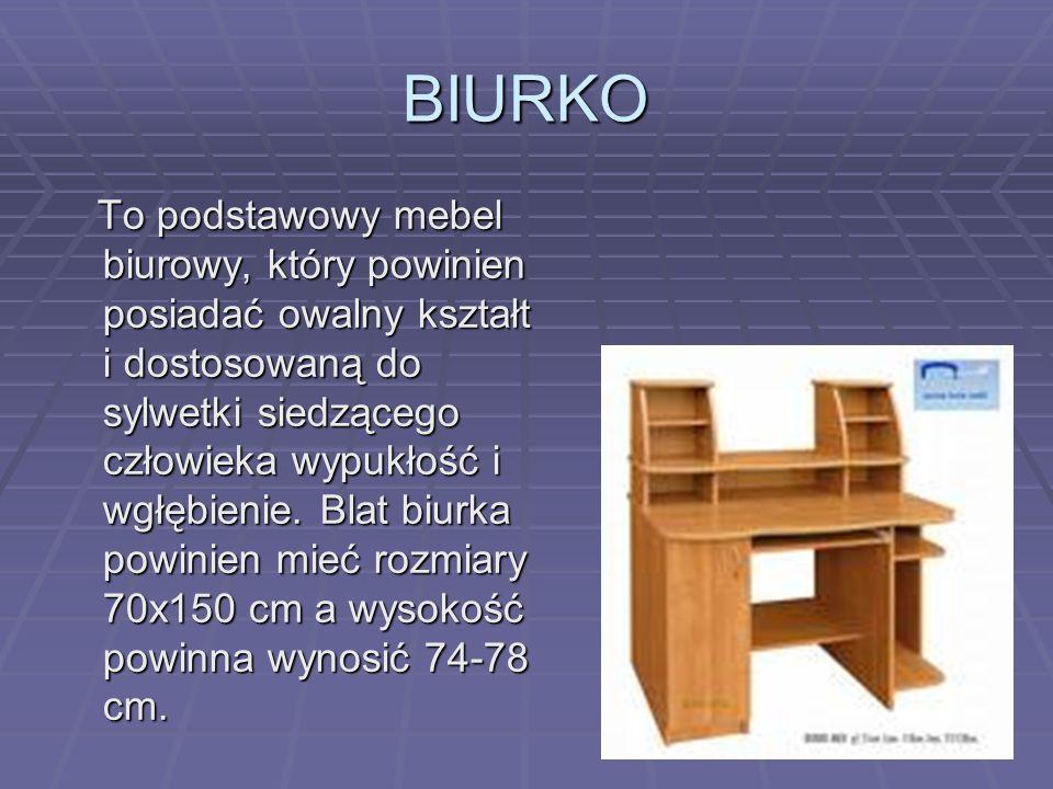 BIURKO To podstawowy mebel biurowy, który powinien posiadać owalny kształt i dostosowaną do sylwetki siedzącego człowieka wypukłość i wgłębienie. Blat