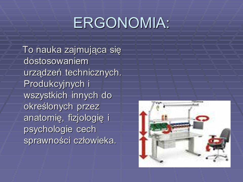 ERGONOMIA: To nauka zajmująca się dostosowaniem urządzeń technicznych. Produkcyjnych i wszystkich innych do określonych przez anatomię, fizjologię i p