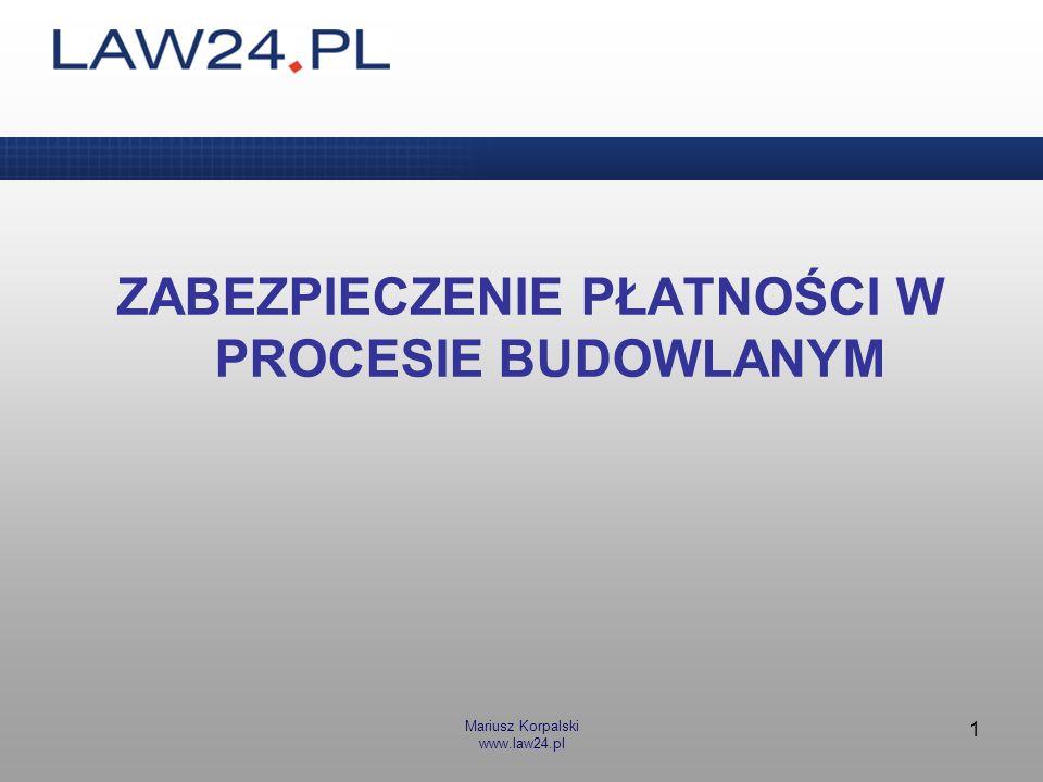 Mariusz Korpalski www.law24.pl 1 ZABEZPIECZENIE PŁATNOŚCI W PROCESIE BUDOWLANYM