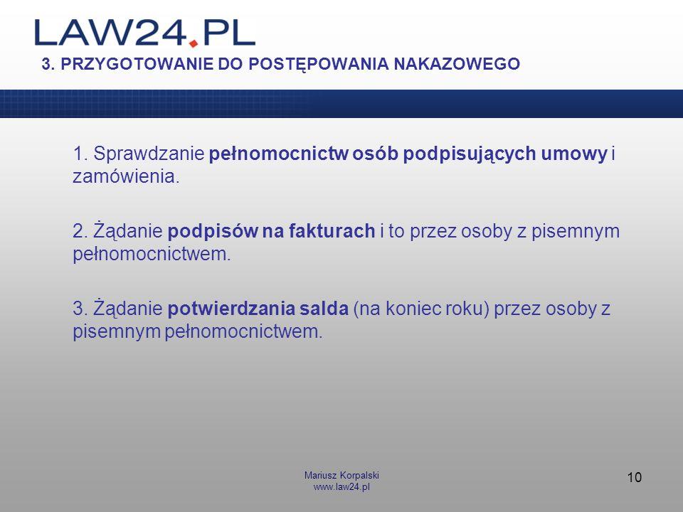 Mariusz Korpalski www.law24.pl 10 3. PRZYGOTOWANIE DO POSTĘPOWANIA NAKAZOWEGO 1. Sprawdzanie pełnomocnictw osób podpisujących umowy i zamówienia. 2. Ż