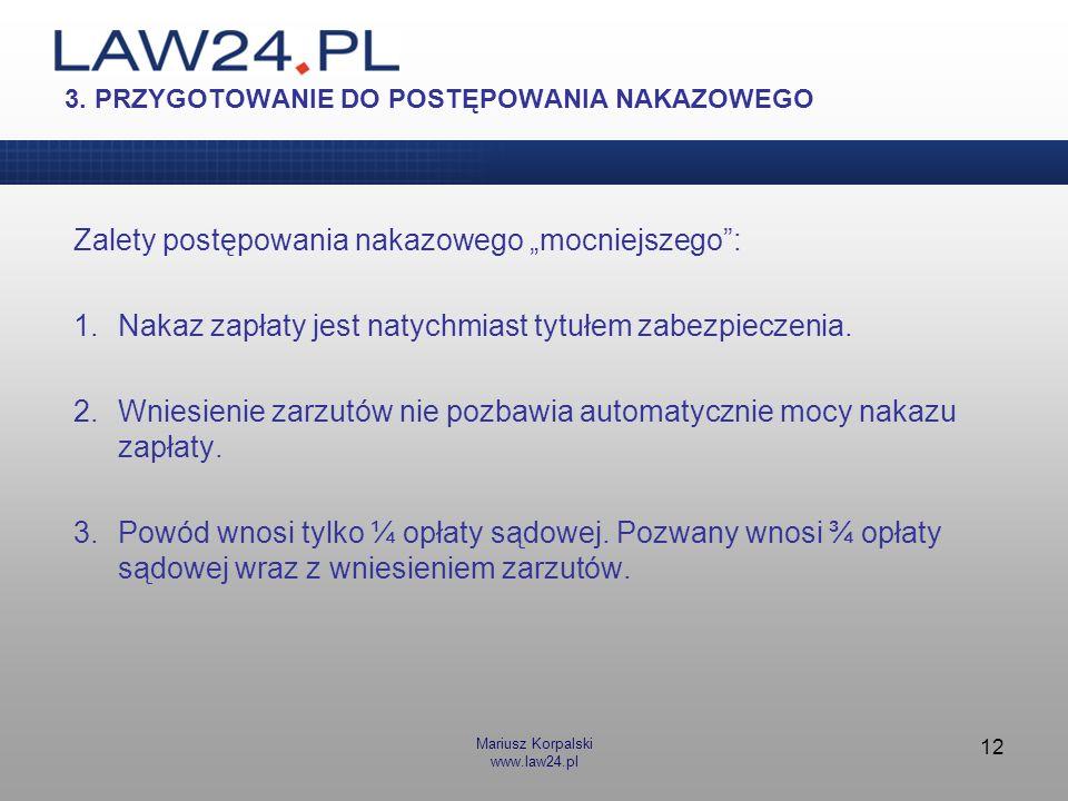 Mariusz Korpalski www.law24.pl 12 3. PRZYGOTOWANIE DO POSTĘPOWANIA NAKAZOWEGO Zalety postępowania nakazowego mocniejszego: 1.Nakaz zapłaty jest natych