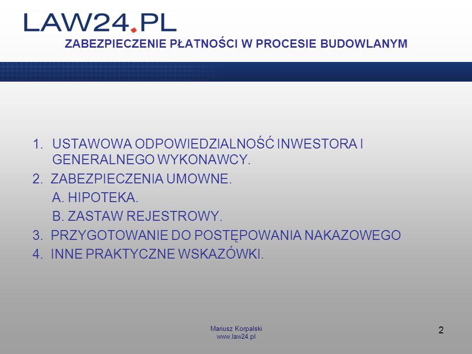 Mariusz Korpalski www.law24.pl 2 ZABEZPIECZENIE PŁATNOŚCI W PROCESIE BUDOWLANYM 1.USTAWOWA ODPOWIEDZIALNOŚĆ INWESTORA I GENERALNEGO WYKONAWCY. 2. ZABE