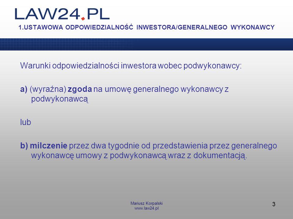 Mariusz Korpalski www.law24.pl 3 1.USTAWOWA ODPOWIEDZIALNOŚĆ INWESTORA/GENERALNEGO WYKONAWCY Warunki odpowiedzialności inwestora wobec podwykonawcy: a