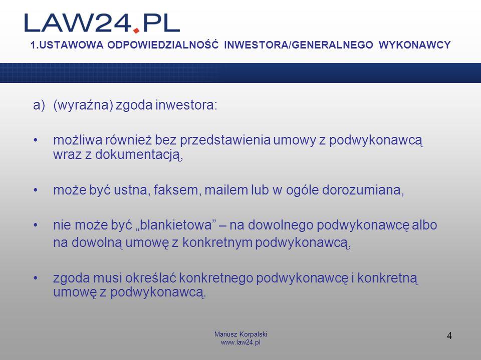 Mariusz Korpalski www.law24.pl 4 1.USTAWOWA ODPOWIEDZIALNOŚĆ INWESTORA/GENERALNEGO WYKONAWCY a)(wyraźna) zgoda inwestora: możliwa również bez przedsta