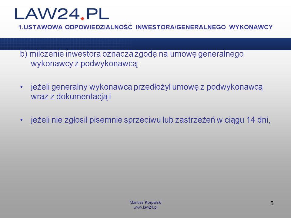Mariusz Korpalski www.law24.pl 5 1.USTAWOWA ODPOWIEDZIALNOŚĆ INWESTORA/GENERALNEGO WYKONAWCY b) milczenie inwestora oznacza zgodę na umowę generalnego
