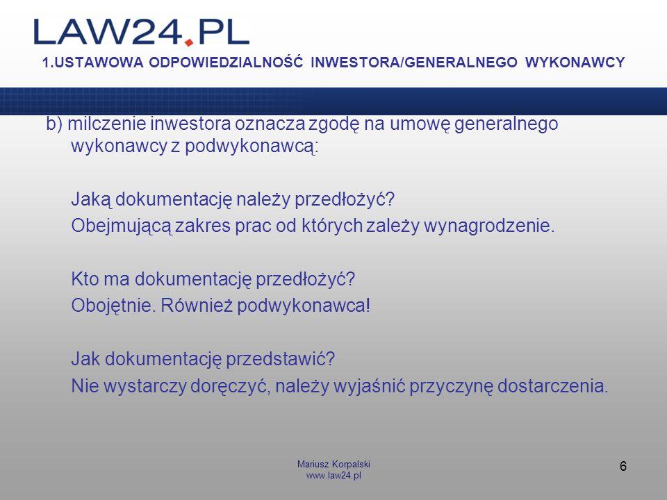Mariusz Korpalski www.law24.pl 6 1.USTAWOWA ODPOWIEDZIALNOŚĆ INWESTORA/GENERALNEGO WYKONAWCY b) milczenie inwestora oznacza zgodę na umowę generalnego