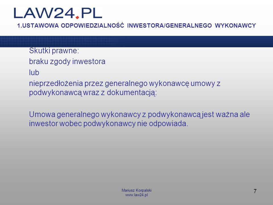 Mariusz Korpalski www.law24.pl 7 1.USTAWOWA ODPOWIEDZIALNOŚĆ INWESTORA/GENERALNEGO WYKONAWCY Skutki prawne: braku zgody inwestora lub nieprzedłożenia