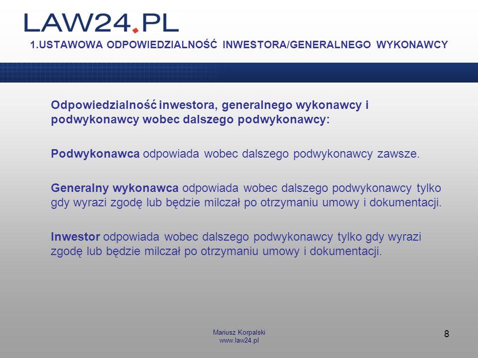 Mariusz Korpalski www.law24.pl 8 1.USTAWOWA ODPOWIEDZIALNOŚĆ INWESTORA/GENERALNEGO WYKONAWCY Odpowiedzialność inwestora, generalnego wykonawcy i podwy