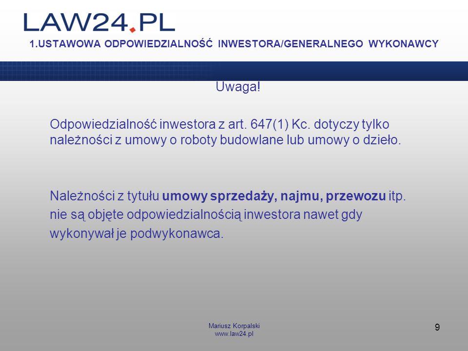 Mariusz Korpalski www.law24.pl 9 1.USTAWOWA ODPOWIEDZIALNOŚĆ INWESTORA/GENERALNEGO WYKONAWCY Uwaga! Odpowiedzialność inwestora z art. 647(1) Kc. dotyc