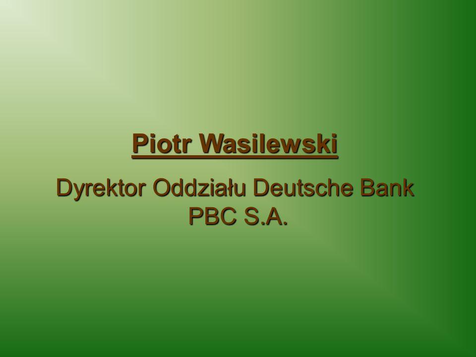 Piotr Wasilewski Dyrektor Oddziału Deutsche Bank PBC S.A. PBC S.A.