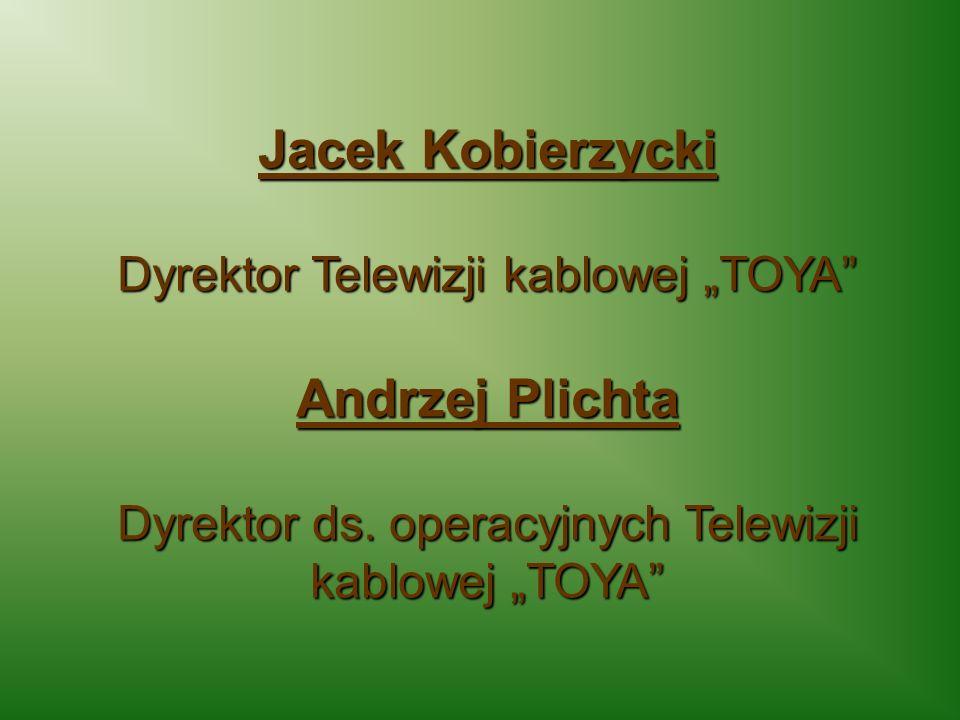 Jacek Kobierzycki Dyrektor Telewizji kablowej TOYA Andrzej Plichta Dyrektor ds. operacyjnych Telewizji kablowej TOYA