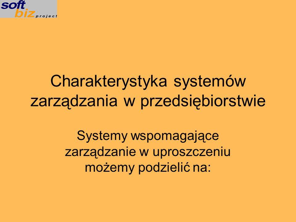 Charakterystyka systemów zarządzania w przedsiębiorstwie Systemy wspomagające zarządzanie w uproszczeniu możemy podzielić na: