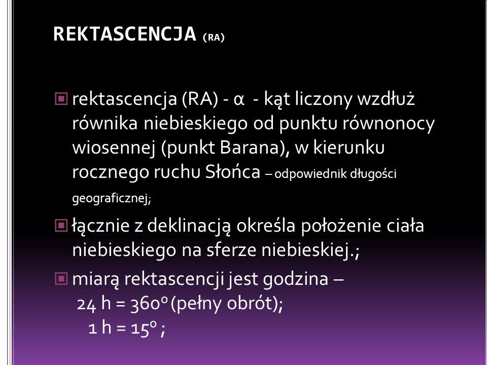 REKTASCENCJA (RA) rektascencja (RA) - α - kąt liczony wzdłuż równika niebieskiego od punktu równonocy wiosennej (punkt Barana), w kierunku rocznego ruchu Słońca – odpowiednik długości geograficznej; łącznie z deklinacją określa położenie ciała niebieskiego na sferze niebieskiej.; miarą rektascencji jest godzina – 24 h = 360 o (pełny obrót); 1 h = 15 o ;