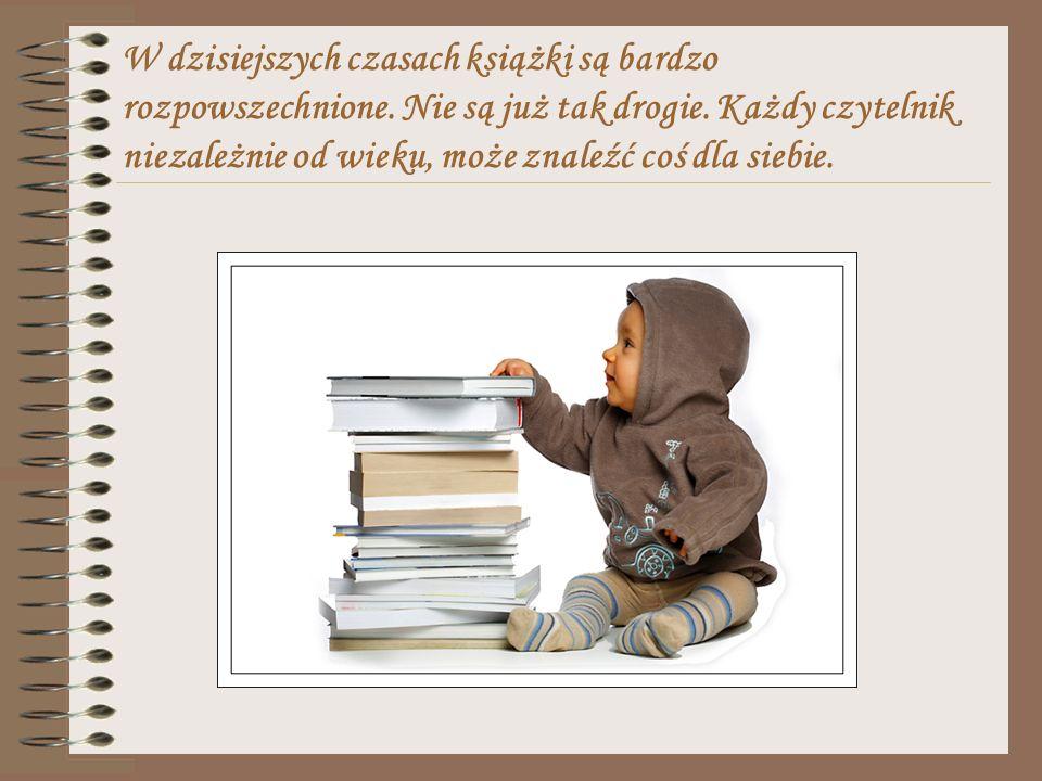 W dzisiejszych czasach książki są bardzo rozpowszechnione. Nie są już tak drogie. Każdy czytelnik niezależnie od wieku, może znaleźć coś dla siebie.